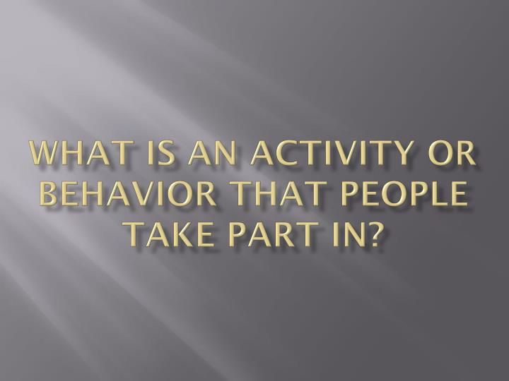 What is an activity or behavior that people take part in