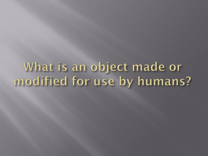 What is an object made or modified for use by humans?