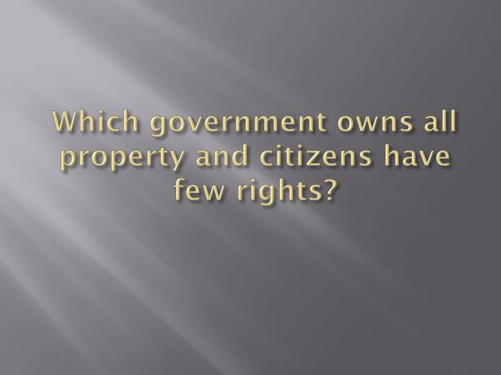 Which government owns all property and citizens have few rights?
