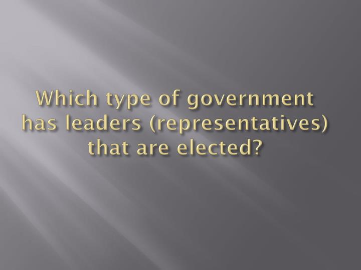 Which type of government has leaders (representatives) that are elected?