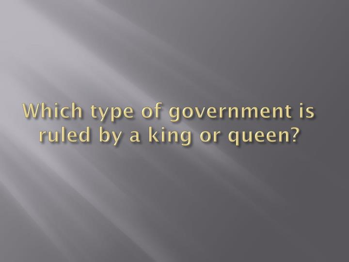 Which type of government is ruled by a king or queen?