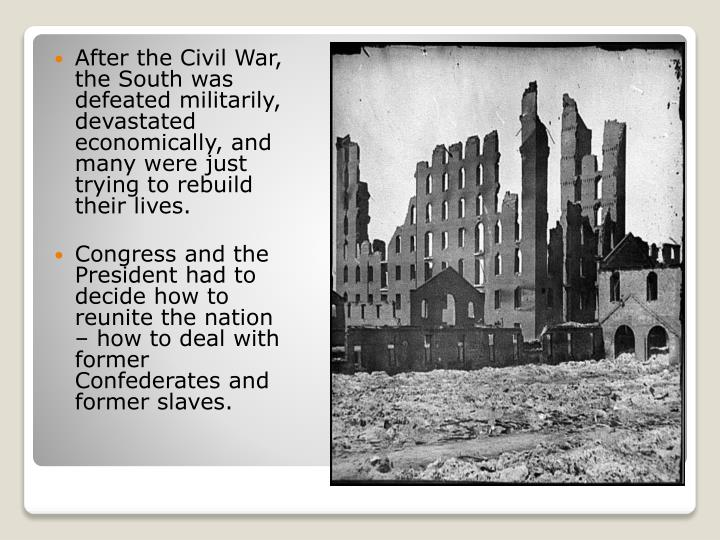 After the Civil War, the South was defeated militarily, devastated economically, and many were just ...