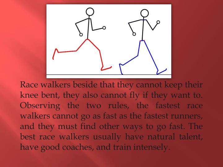 Race walkers beside that they cannot keep their knee bent, they also cannot fly if they want to. Observing the two rules, the fastest race walkers cannot go as fast as the fastest runners, and they must find other ways to go fast. The best race walkers usually have natural talent, have good coaches, and train intensely.
