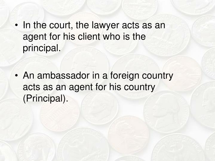 In the court, the lawyer acts as an agent for his client who is the principal.
