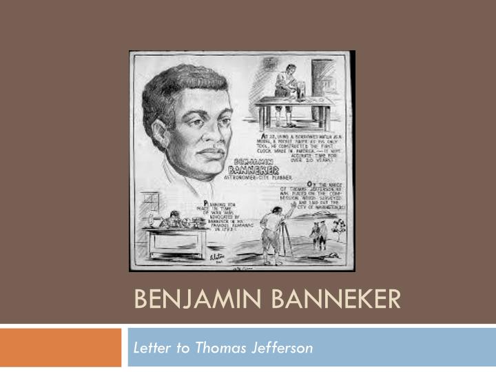 benjamin bannekers letter to thomas jefferson Benjamin banneker's letter to thomas jefferson maryland, baltimore county, august 19 1791 ir, i am fully sensible of the greatness of that freedom, which i take with you on the present occasion a liberty which seemed to.