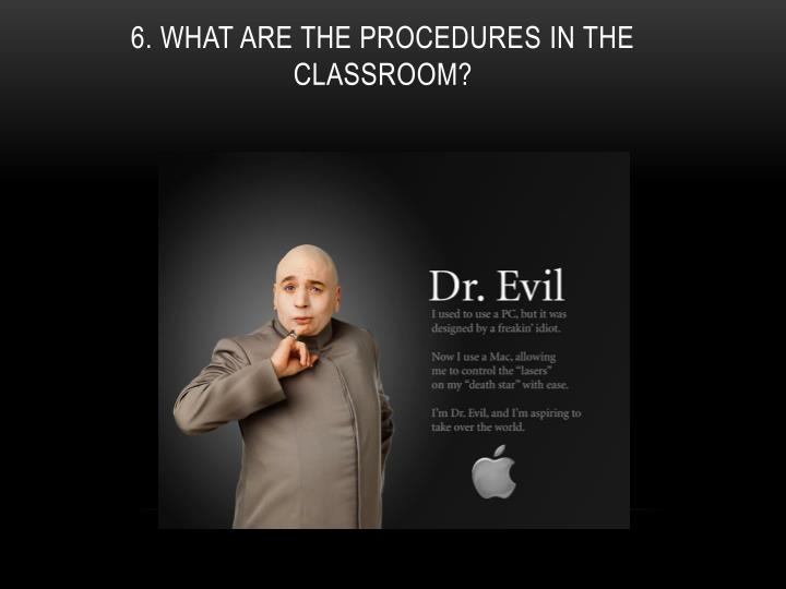 6. What are the Procedures in the classroom?