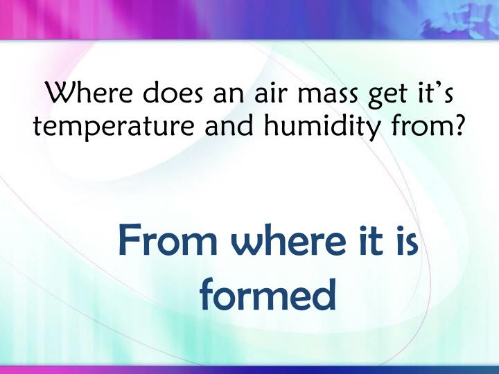 Where does an air mass get it's temperature and humidity from?