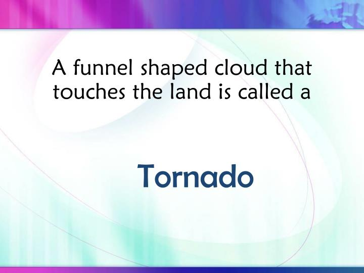 A funnel shaped cloud that touches the land is called a