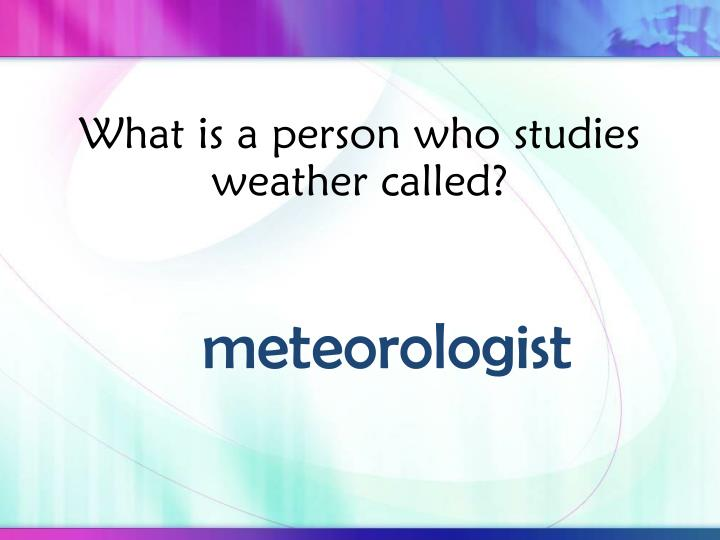 What is a person who studies weather called?