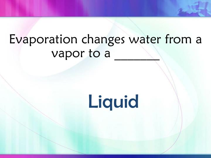 Evaporation changes water from a vapor to a _______