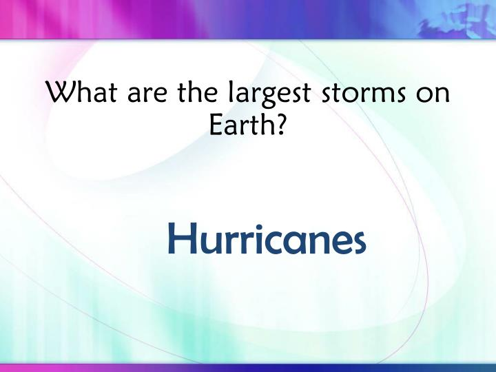 What are the largest storms on Earth?
