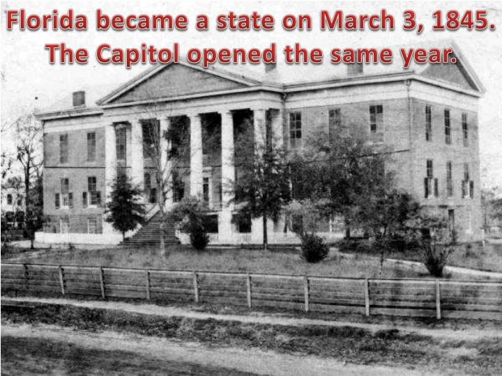 Florida became a state on March 3, 1845. The Capitol opened the same year.