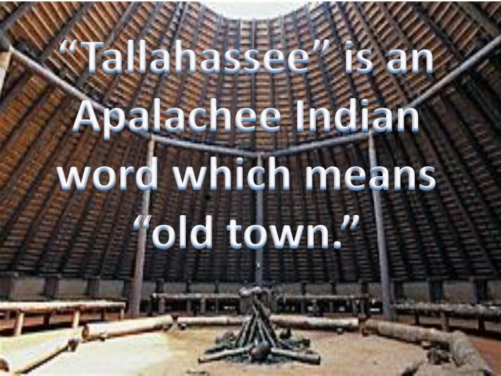 Tallahassee is an apalachee indian word which means old town