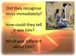 did they recognise jesus immediately how could they tell it was him what was different about him