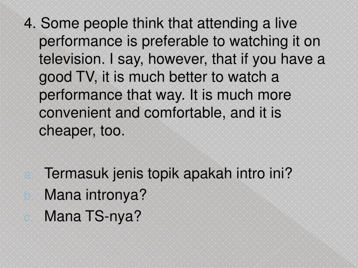 4. Some people think that attending a live performance is preferable to watching it on television. I say, however, that if you have a good TV, it is much better to watch a performance that way. It is much more convenient and comfortable, and it is cheaper, too.