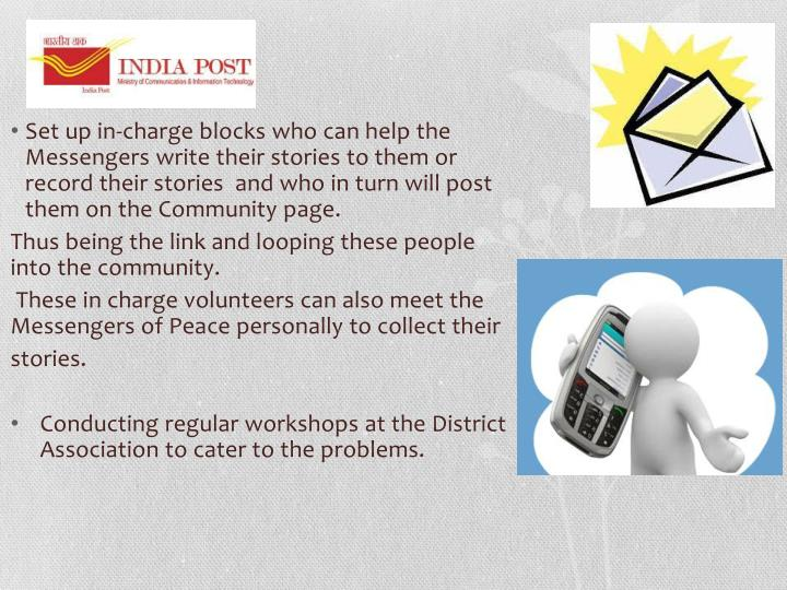Set up in-charge blocks who can help the Messengers write their stories to them or record their stories  and who in turn will post them on the Community page.