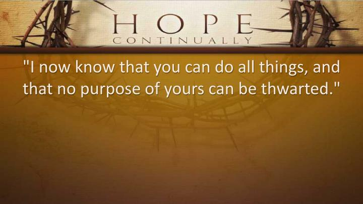 """""""I now know that you can do all things, and that no purpose of yours can be thwarted."""""""