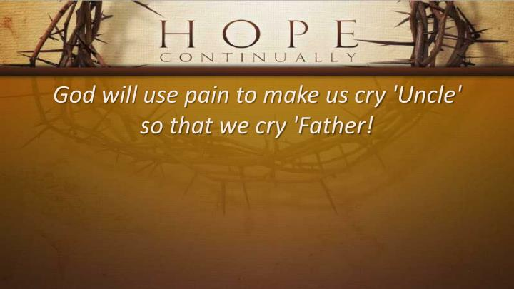God will use pain to make us cry 'Uncle'
