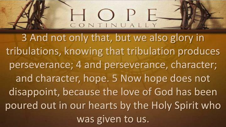3 And not only that, but we also glory in tribulations, knowing that tribulation produces perseverance; 4 and perseverance, character; and character, hope. 5 Now hope does not disappoint, because the love of God has been poured out in our hearts by the Holy Spirit who was given to us.