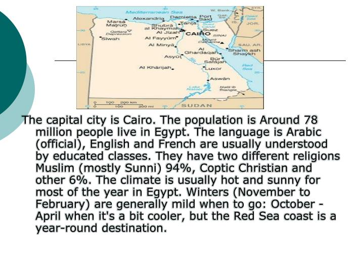The capital city is Cairo. The population is Around 78 million people live in Egypt. The language is Arabic (official), English and French are usually understood by educated classes. They have two different religions Muslim (mostly Sunni) 94%, Coptic Christian and other 6%. The climate is usually hot and sunny for most of the year in Egypt. Winters (November to February) are generally mild when to go: October - April when it's a bit cooler, but the Red Sea coast is a year-round destination.