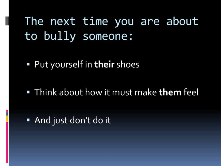 The next time you are about to bully someone: