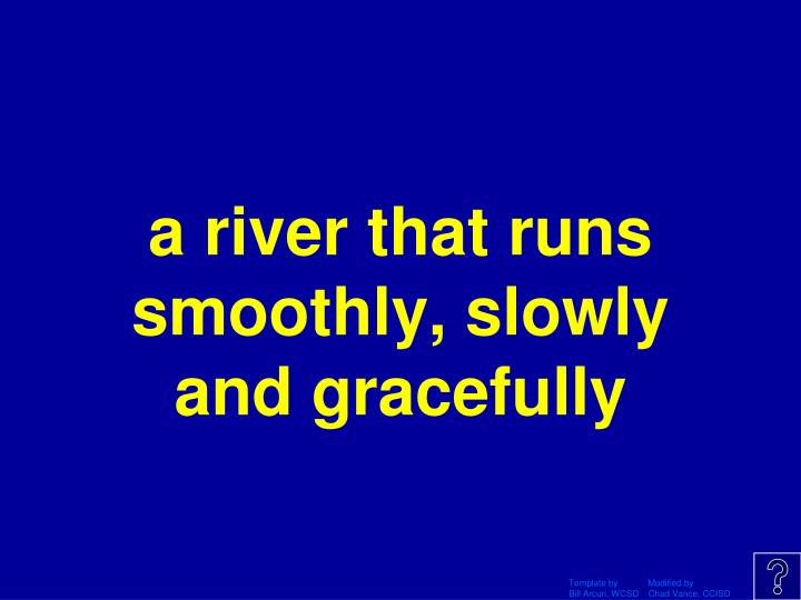 a river that runs smoothly, slowly and gracefully