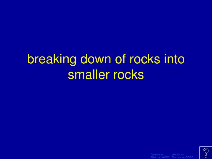 breaking down of rocks into smaller rocks