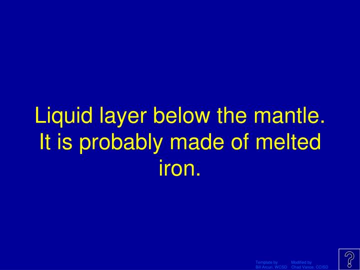 Liquid layer below the mantle. It is probably made of melted iron.