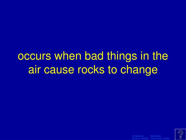 occurs when bad things in the air cause rocks to change