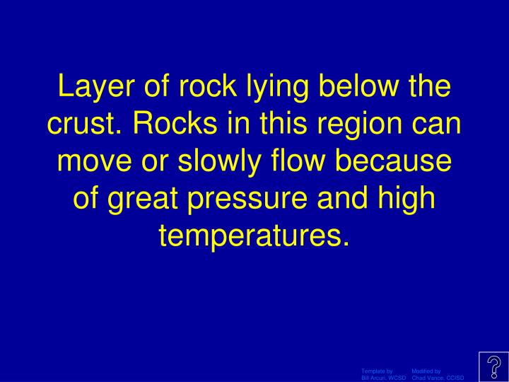 Layer of rock lying below the crust. Rocks in this region can move or slowly flow because of great pressure and high temperatures.