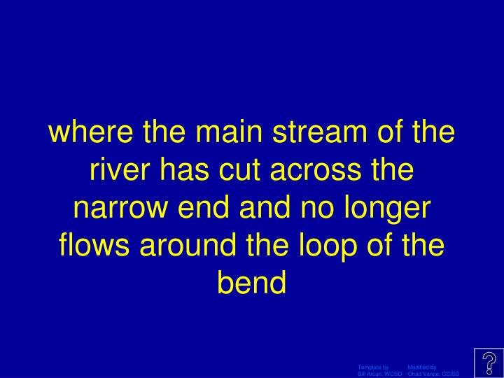 where the main stream of the river has cut across the narrow end and no longer flows around the loop of the bend