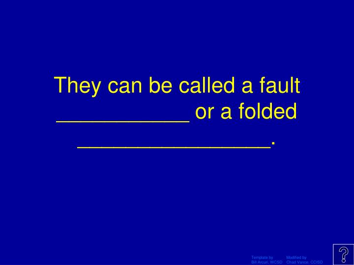They can be called a fault ___________ or a folded ________________.