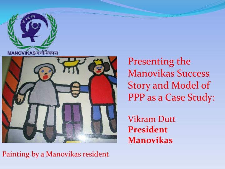 Presenting the Manovikas Success Story and Model of PPP as a Case Study: