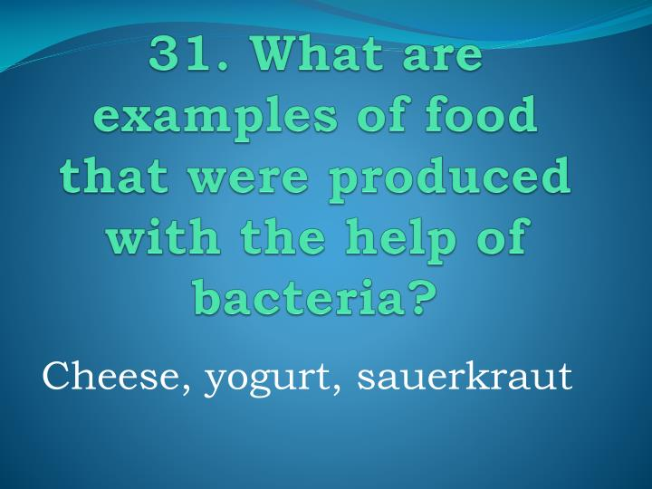 31. What are examples of food that were produced with the help of bacteria?