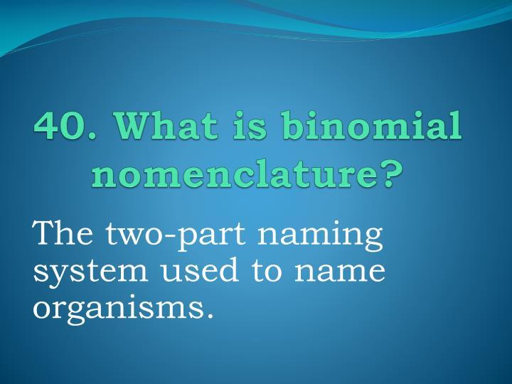 40. What is binomial nomenclature?