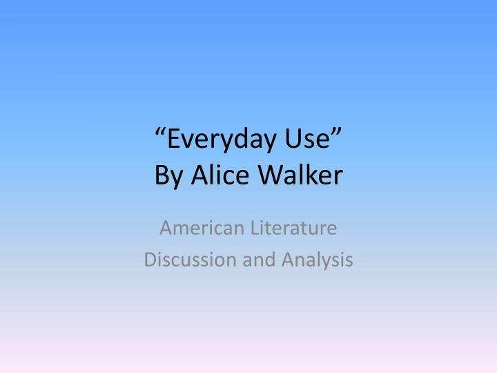 everyday use by alice walker setting essay The setting of everyday use is rural georgia in the early 1970s when the black nationalist movement emerged many african americans struggled for cultural and political identity as they sought.