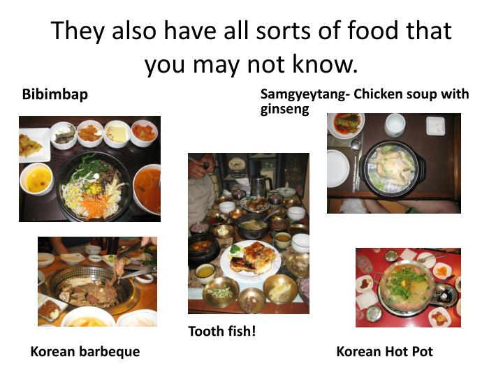 They also have all sorts of food that you may not know.