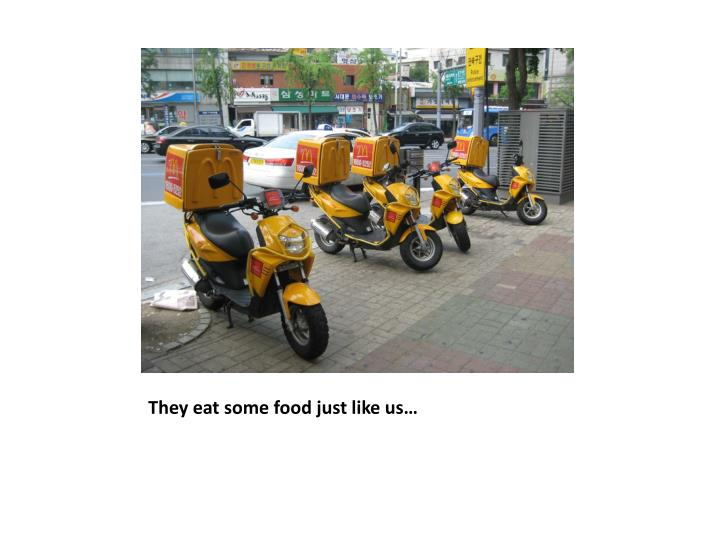 They eat some food just like us…