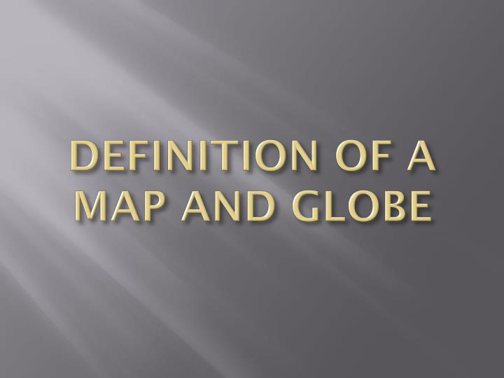 Definition of a map and globe