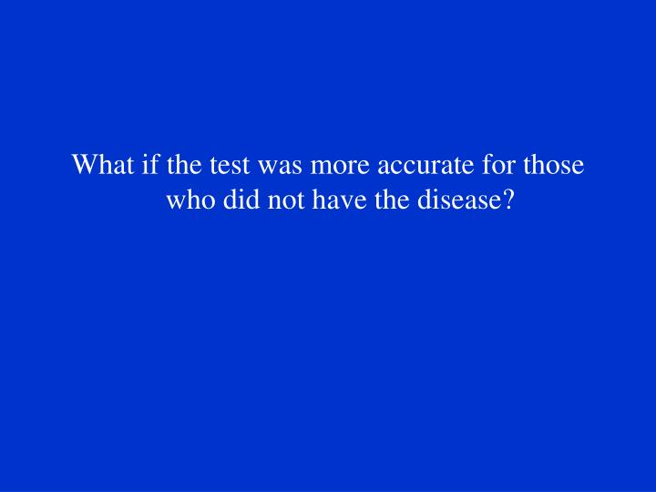 What if the test was more accurate for those who did not have the disease?