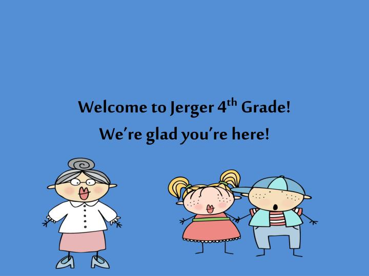 welcome to jerger 4 th grade we re glad you re here n.