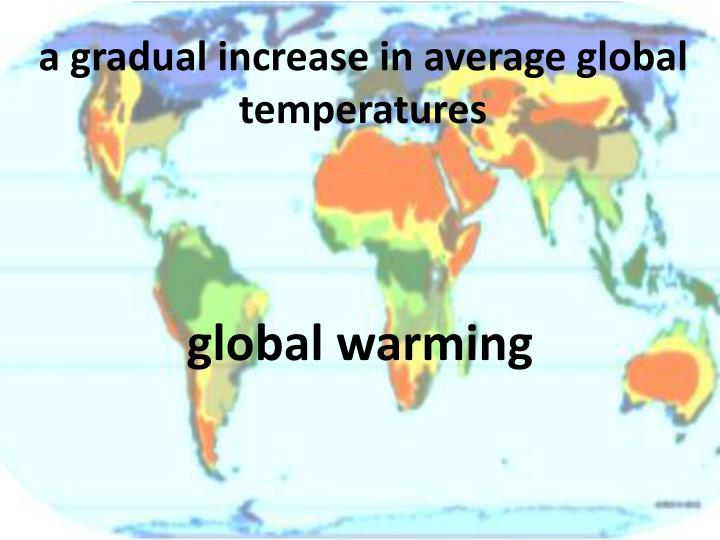 A gradual increase in average global temperatures