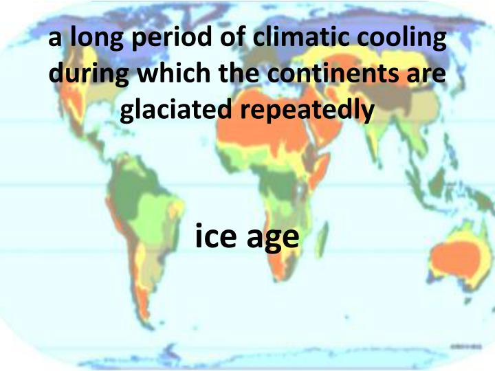 a long period of climatic cooling during which the continents are glaciated repeatedly