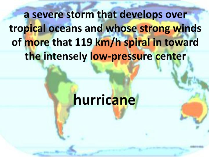a severe storm that develops over tropical oceans and whose strong winds of more that 119 km/h spiral in toward the intensely low-pressure center
