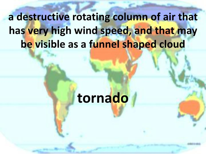 a destructive rotating column of air that has very high wind speed, and that may be visible as a funnel shaped cloud