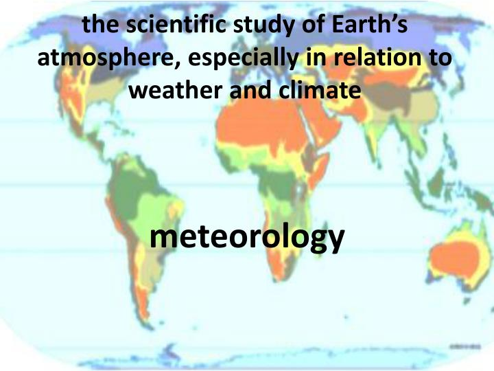 the scientific study of Earth's atmosphere, especially in relation to weather and climate