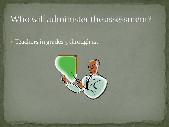 Who will administer the assessment?