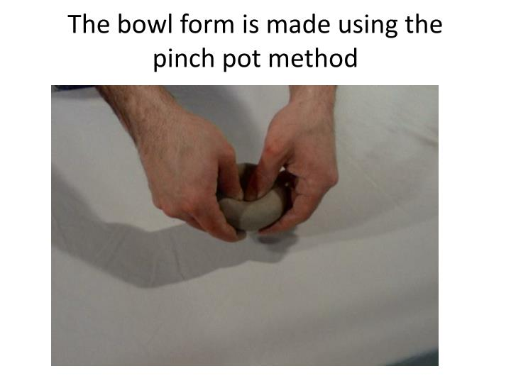The bowl form is made using the