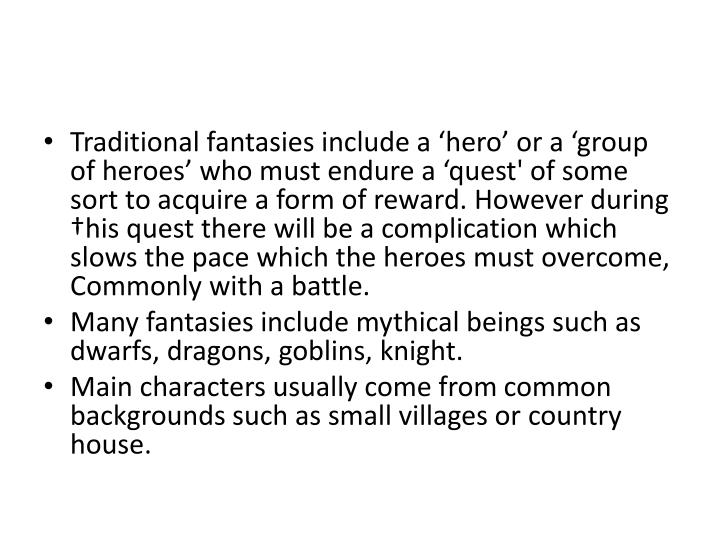 Traditional fantasies include a 'hero' or a 'group of heroes' who must endure a 'quest' of some sort to acquire a form of reward. However during †his quest there will be a complication which slows the pace which the heroes must overcome, Commonly with a battle.