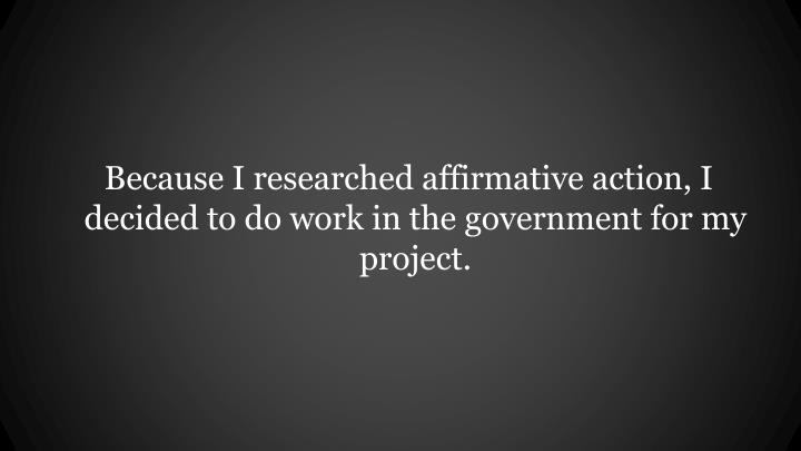 Because I researched affirmative action, I decided to do work in the government for my project.